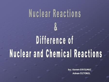 By: Kerem ERYILMAZ Adnan ÖZTÜREL. Chemical reactions all involve the exchange or sharing of electrons, they never have an influence on the nucleus of.