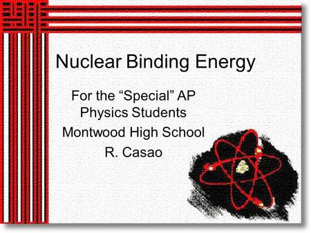 "Nuclear Binding Energy For the ""Special"" AP Physics Students Montwood High School R. Casao."