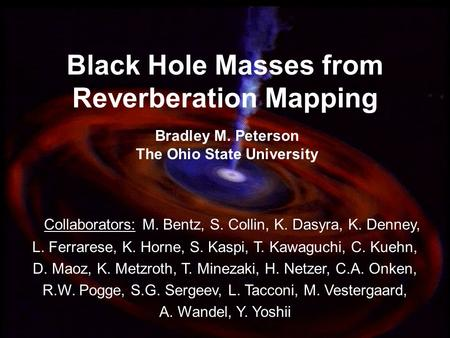 1 Black Hole Masses from Reverberation Mapping Bradley M. Peterson The Ohio State University Collaborators: M. Bentz, S. Collin, K. Dasyra, K. Denney,