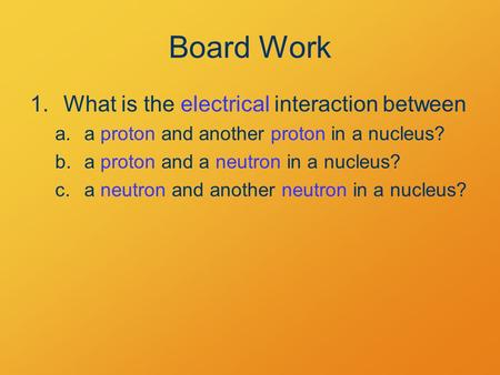 Board Work 1.What is the electrical interaction between a.a proton and another proton in a nucleus? b.a proton and a neutron in a nucleus? c.a neutron.