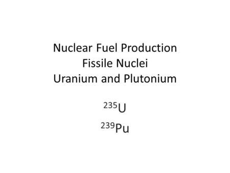 Nuclear Fuel Production Fissile Nuclei Uranium and Plutonium 235 U 239 Pu.