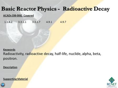 ACADs (08-006) Covered Keywords Radioactivity, radioactive decay, half-life, nuclide, alpha, beta, positron. Description Supporting Material 1.1.4.23.3.1.13.3.1.74.9.14.9.7.