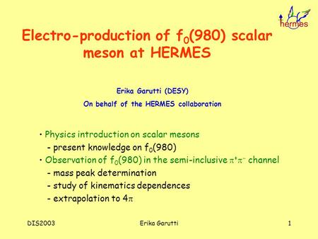 DIS2003Erika Garutti1 Electro-production of f 0 (980) scalar meson at HERMES Erika Garutti (DESY) On behalf of the HERMES collaboration Physics introduction.