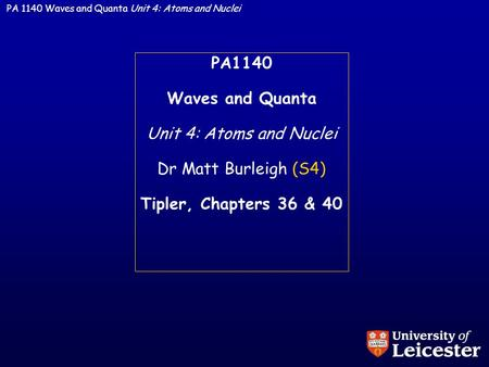 PA 1140 Waves and Quanta Unit 4: Atoms and Nuclei PA1140 Waves and Quanta Unit 4: Atoms and Nuclei Dr Matt Burleigh (S4) Tipler, Chapters 36 & 40.