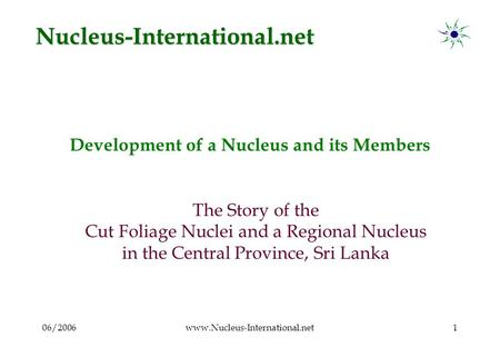 06/2006www.Nucleus-International.net1 Development of a Nucleus and its Members The Story of the Cut Foliage Nuclei and a Regional Nucleus in the Central.