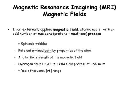 Magnetic Resonance Imagining (MRI) Magnetic Fields In an externally applied magnetic field, atomic nuclei with an odd number of nucleons (protons + neutrons)