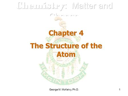 George M. McKelvy, Ph.D.1 Chapter 4 The Structure of the Atom.