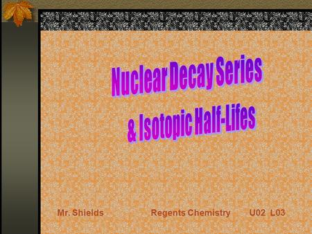 Mr. ShieldsRegents Chemistry U02 L03 Nuclear Decay Series Uranium has an atomic number greater than 83. Therefore it is naturally radioactive. Most abundant.