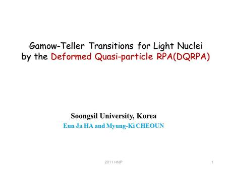 Gamow-Teller Transitions for Light Nuclei by the Deformed Quasi-particle RPA(DQRPA) Soongsil University, Korea Eun Ja HA and Myung-Ki CHEOUN 12011 HNP.