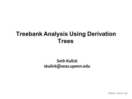 Drexel – 4/22/13 1/39 Treebank Analysis Using Derivation Trees Seth Kulick