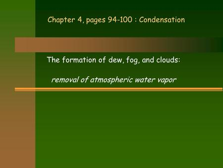Chapter 4, pages 94-100 : Condensation The formation of dew, fog, and clouds: removal of atmospheric water vapor.