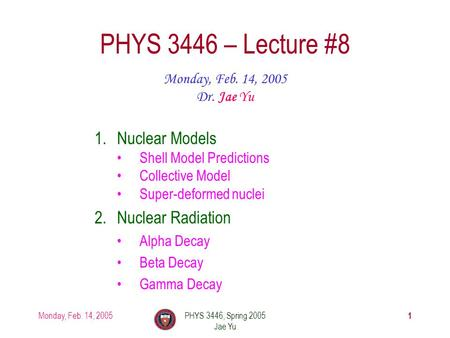 Monday, Feb. 14, 2005PHYS 3446, Spring 2005 Jae Yu 1 PHYS 3446 – Lecture #8 Monday, Feb. 14, 2005 Dr. Jae Yu 1.Nuclear Models Shell Model Predictions Collective.