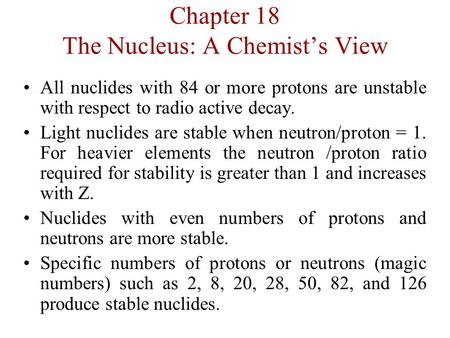 Chapter 18 The Nucleus: A Chemist's View All nuclides with 84 or more protons are unstable with respect to radio active decay. Light nuclides are stable.