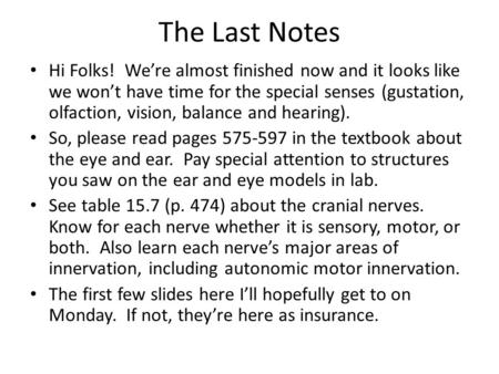 The Last Notes Hi Folks! We're almost finished now and it looks like we won't have time for the special senses (gustation, olfaction, vision, balance and.