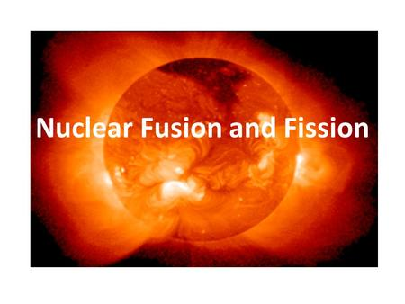 Nuclear Fusion and Fission. Nuclear Fission Division of Nuclei – Splitting of nucleus into smaller fragments when bombarded with neutrons – This is the.