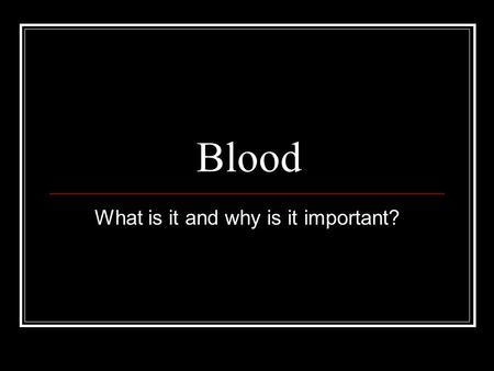 Blood What is it and why is it important?. Blood The average adult has about five liters of blood living inside of their body, coursing through their.