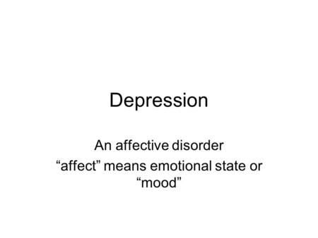 "Depression An affective disorder ""affect"" means emotional state or ""mood"""