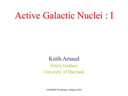 COSPAR Workshop, Udaipur 2003 Active Galactic Nuclei : I Keith Arnaud NASA Goddard University of Maryland.