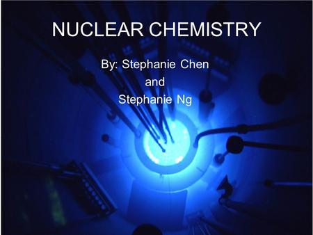 NUCLEAR CHEMISTRY By: Stephanie Chen and Stephanie Ng.