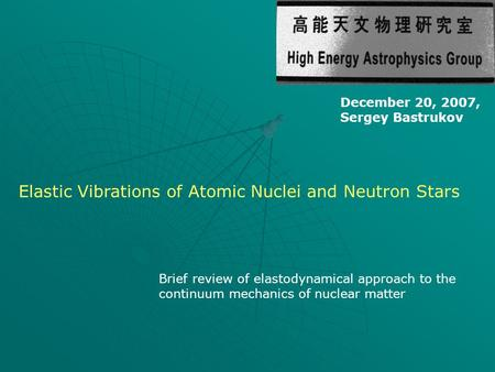 December 20, 2007, Sergey Bastrukov Elastic Vibrations of Atomic Nuclei and Neutron Stars Brief review of elastodynamical approach to the continuum mechanics.