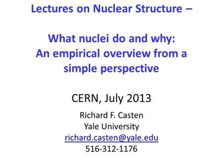 Lectures on Nuclear Structure – What nuclei do and why: An empirical overview from a simple perspective CERN, July 2013 Richard F. Casten Yale University.