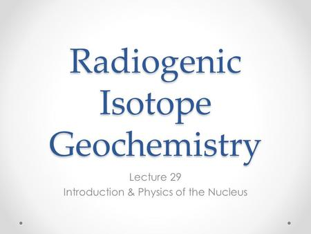 Radiogenic Isotope Geochemistry Lecture 29 Introduction & Physics of the Nucleus.