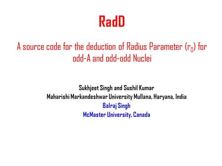 RadD A source code for the deduction of Radius Parameter (r 0 ) for odd-A and odd-odd Nuclei Sukhjeet Singh and Sushil Kumar Maharishi Markandeshwar University.