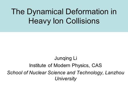 The Dynamical Deformation in Heavy Ion Collisions Junqing Li Institute of Modern Physics, CAS School of Nuclear Science and Technology, Lanzhou University.