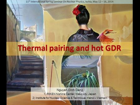 11 th International Spring Seminar On Nuclear Physics, Ischia, May 12 – 16, 2014 Thermal pairing and hot GDR Nguyen Dinh Dang 1) RIKEN Nishina Center,