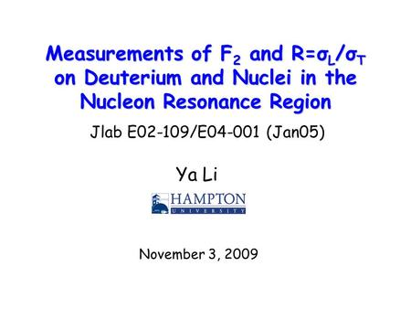 Measurements of F 2 and R=σ L /σ T on Deuterium and Nuclei in the Nucleon Resonance Region Ya Li November 3, 2009 Jlab E02-109/E04-001 (Jan05)