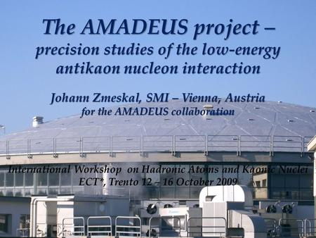 The AMADEUS project – precision studies of the low-energy antikaon nucleon interaction Johann Zmeskal, SMI – Vienna, Austria for the AMADEUS collaboration.