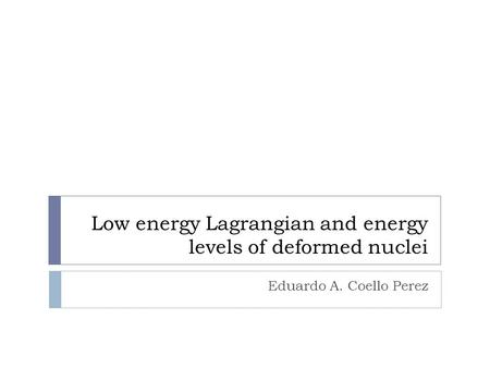 Low energy Lagrangian and energy levels of deformed nuclei Eduardo A. Coello Perez.