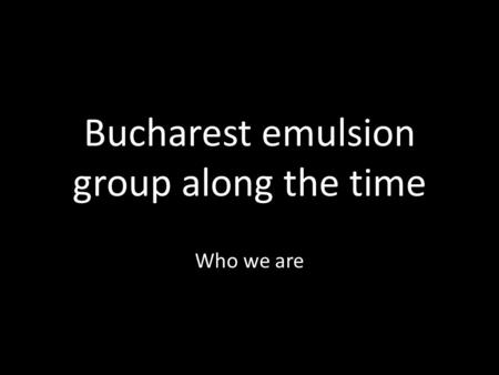 Bucharest emulsion group along the time Who we are.