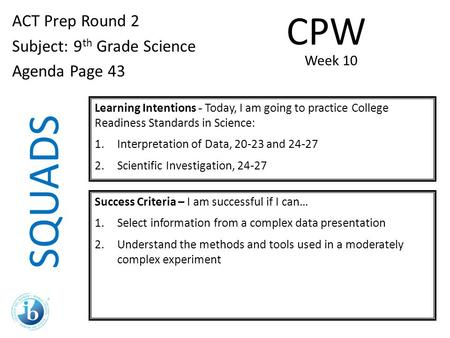 SQUADS ACT Prep Round 2 Subject: 9 th Grade Science Agenda Page 43 Learning Intentions - Today, I am going to practice College Readiness Standards in Science: