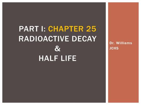 Dr. Williams JCHS PART I: CHAPTER 25 RADIOACTIVE DECAY & HALF LIFE.