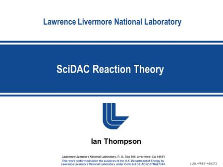 Lawrence Livermore National Laboratory SciDAC Reaction Theory LLNL-PRES-488272 Lawrence Livermore National Laboratory, P. O. Box 808, Livermore, CA 94551.