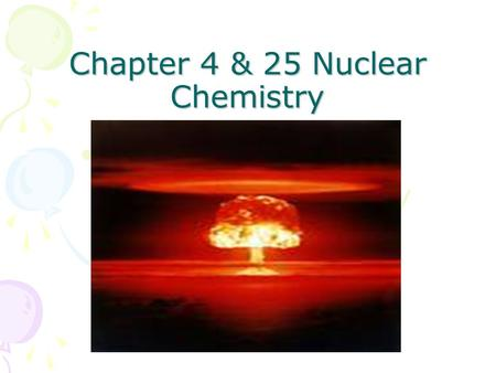 Chapter 4 & 25 Nuclear Chemistry Chapter 4 & 25 Nuclear Chemistry.