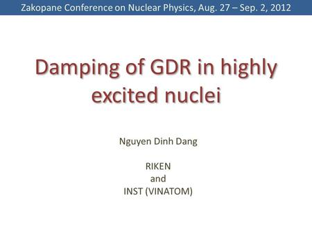 Damping of GDR in highly excited nuclei Nguyen Dinh Dang RIKEN and INST (VINATOM) Zakopane Conference on Nuclear Physics, Aug. 27 – Sep. 2, 2012.