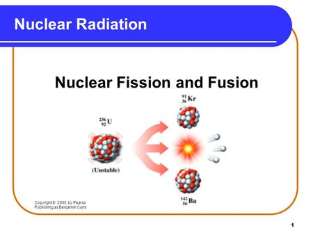 1 Nuclear Radiation Nuclear Fission and Fusion Copyright © 2005 by Pearson Education, Inc. Publishing as Benjamin Cummings.
