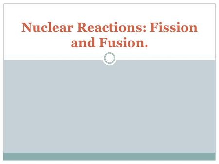Nuclear Reactions: Fission and Fusion.. Questions to consider What is nuclear fission? What are the advantages and disadvantages of nuclear fission? What.