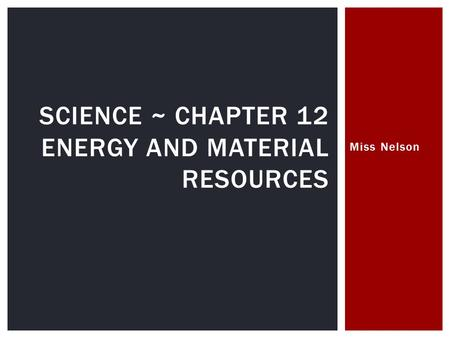 Miss Nelson SCIENCE ~ CHAPTER 12 ENERGY AND MATERIAL RESOURCES.