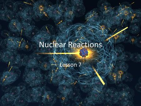 Nuclear Reactions Lesson 7.