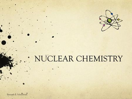 NUCLEAR CHEMISTRY Kenneth E. Schnobrich. General Facts As we look at the Periodic Table we note both the atomic number (Z) and the atomic mass number.