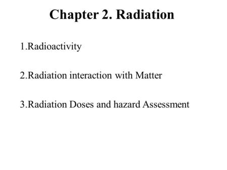 Chapter 2. Radiation 1.Radioactivity 2.Radiation interaction with Matter 3.Radiation Doses and hazard Assessment.
