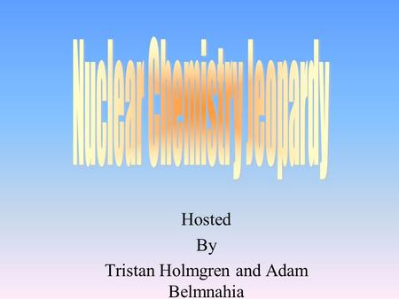 Hosted By Tristan Holmgren and Adam Belmnahia 100 200 400 300 400 Radiation Transmutations Half-Life Uses and dangers of radio isotopes 300 200 400 200.