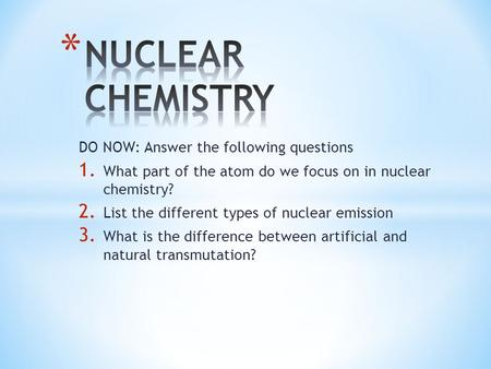 DO NOW: Answer the following questions 1. What part of the atom do we focus on in nuclear chemistry? 2. List the different types of nuclear emission 3.