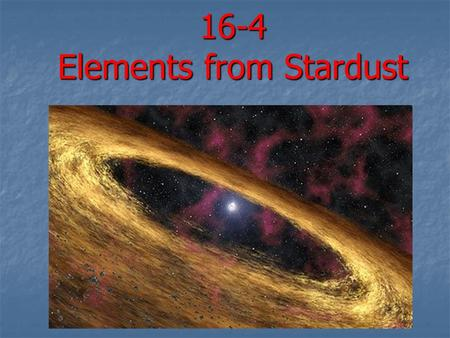 16-4 Elements from Stardust. Elements from Stars Scientists study the stars and our sun to understand how elements (matter) were created and why. Scientists.