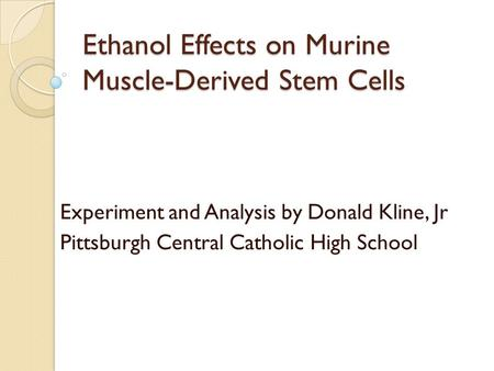Ethanol Effects on Murine Muscle-Derived Stem Cells Experiment and Analysis by Donald Kline, Jr Pittsburgh Central Catholic High School.