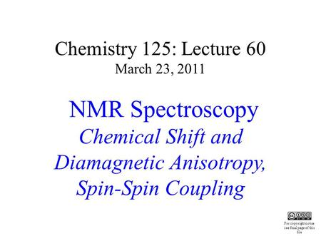 Chemistry 125: Lecture 60 March 23, 2011 NMR Spectroscopy Chemical Shift and Diamagnetic Anisotropy, Spin-Spin Coupling This For copyright notice see final.