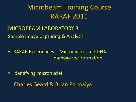 Microbeam Training Course RARAF 2011 MICROBEAM LABORATORY 3 Sample Image Capturing & Analysis RARAF Experiences – Micronuclei and DNA damage foci formation.